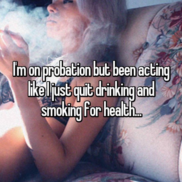 I'm on probation but been acting like I just quit drinking and smoking for health...