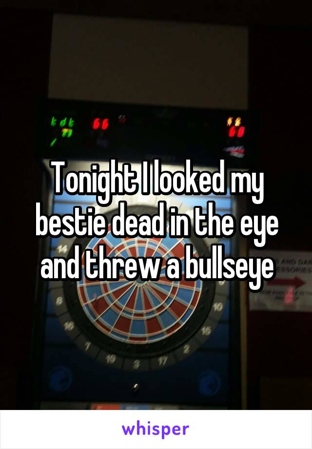 Tonight I looked my bestie dead in the eye and threw a bullseye