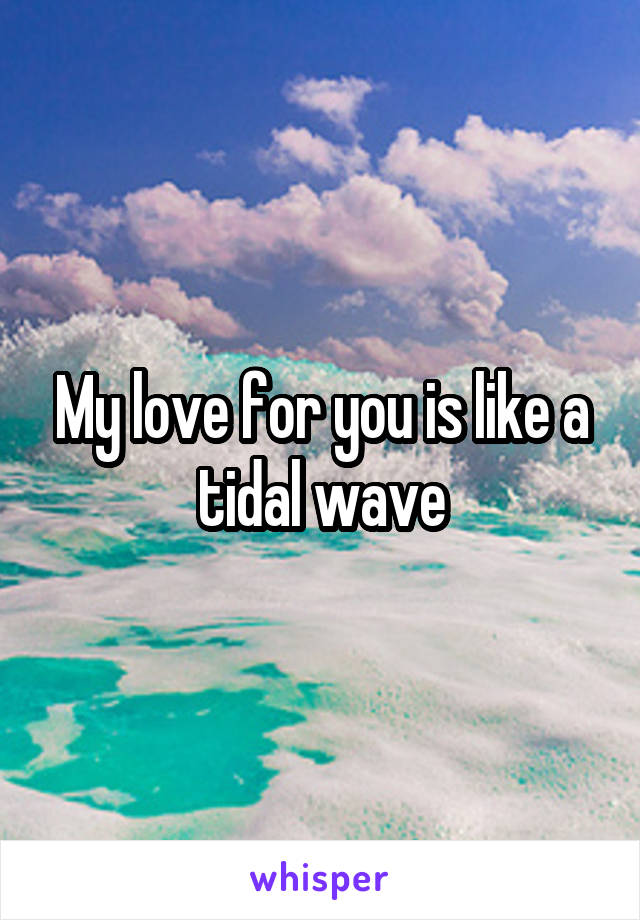 My love for you is like a tidal wave
