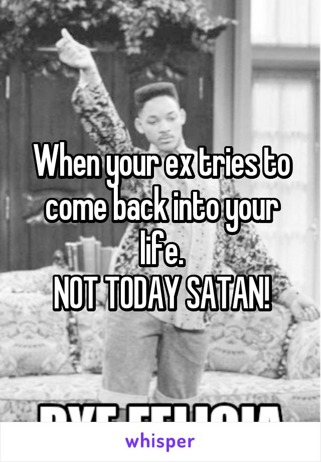 When your ex tries to come back into your life. NOT TODAY SATAN!