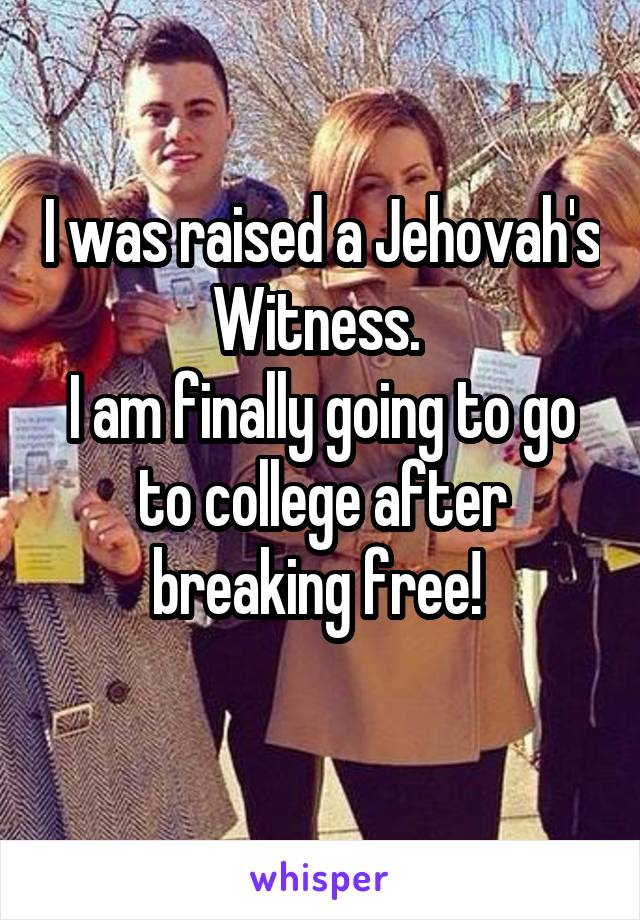 I was raised a Jehovah's Witness.  I am finally going to go to college after breaking free!