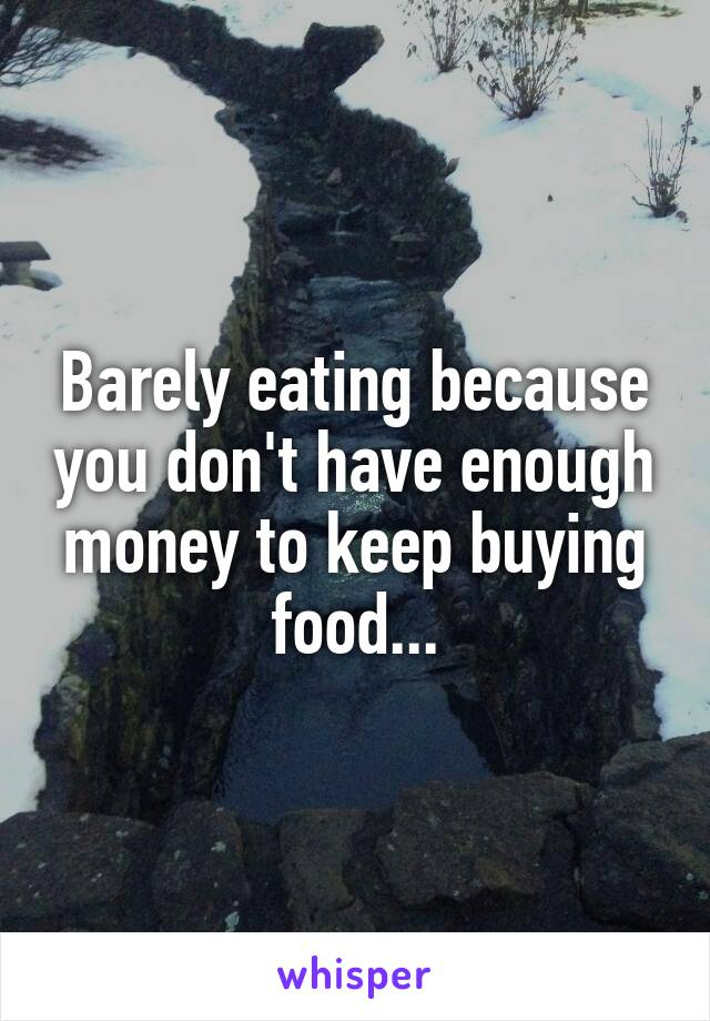 Barely eating because you don't have enough money to keep buying food...