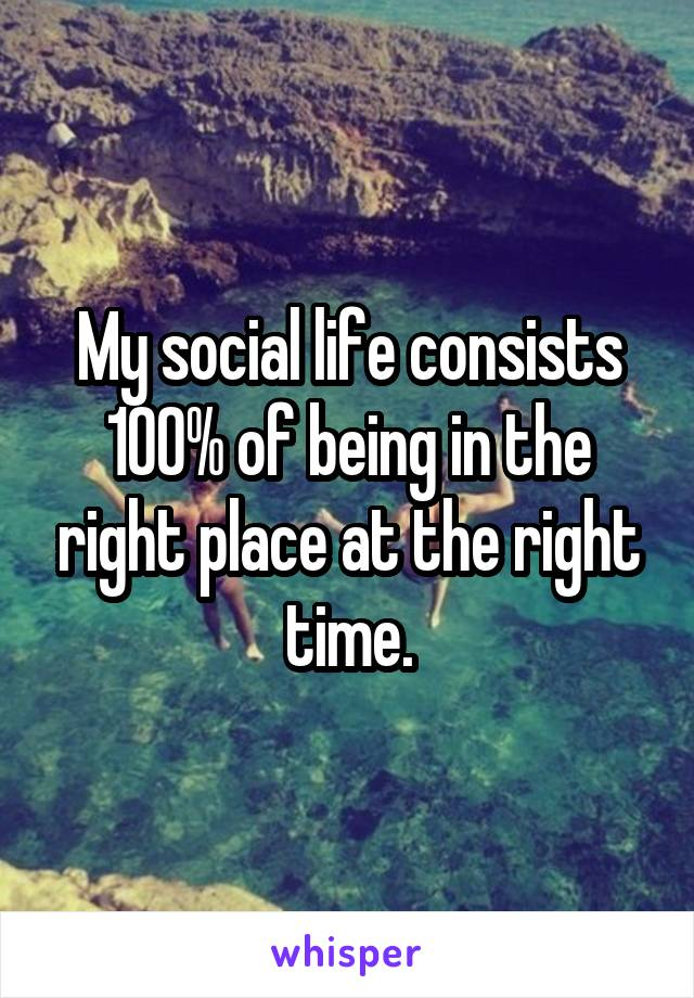 My social life consists 100% of being in the right place at the right time.