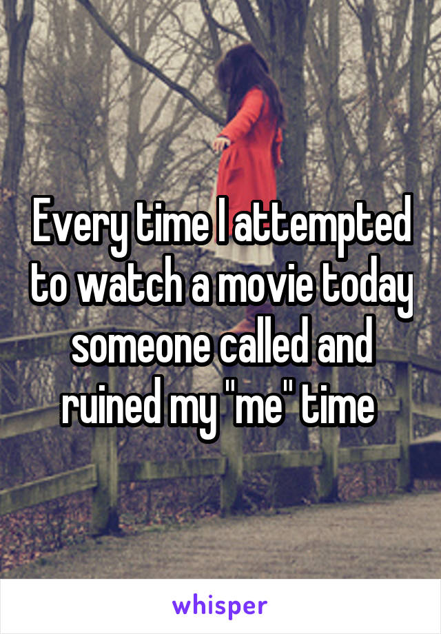 """Every time I attempted to watch a movie today someone called and ruined my """"me"""" time"""