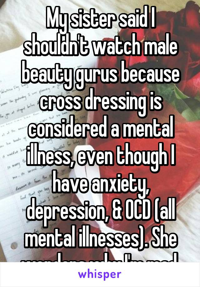 My sister said I shouldn't watch male beauty gurus because cross dressing is considered a mental illness, even though I have anxiety, depression, & OCD (all mental illnesses). She wonders why I'm mad.