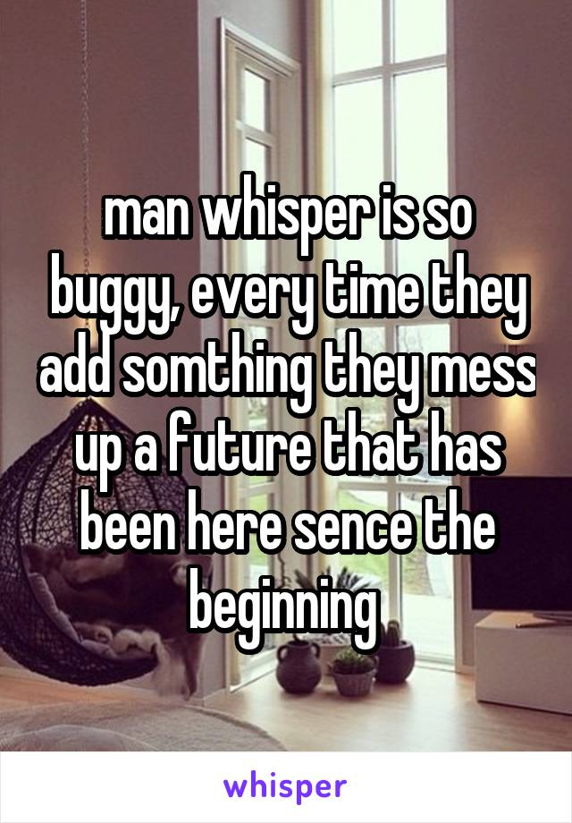 man whisper is so buggy, every time they add somthing they mess up a future that has been here sence the beginning