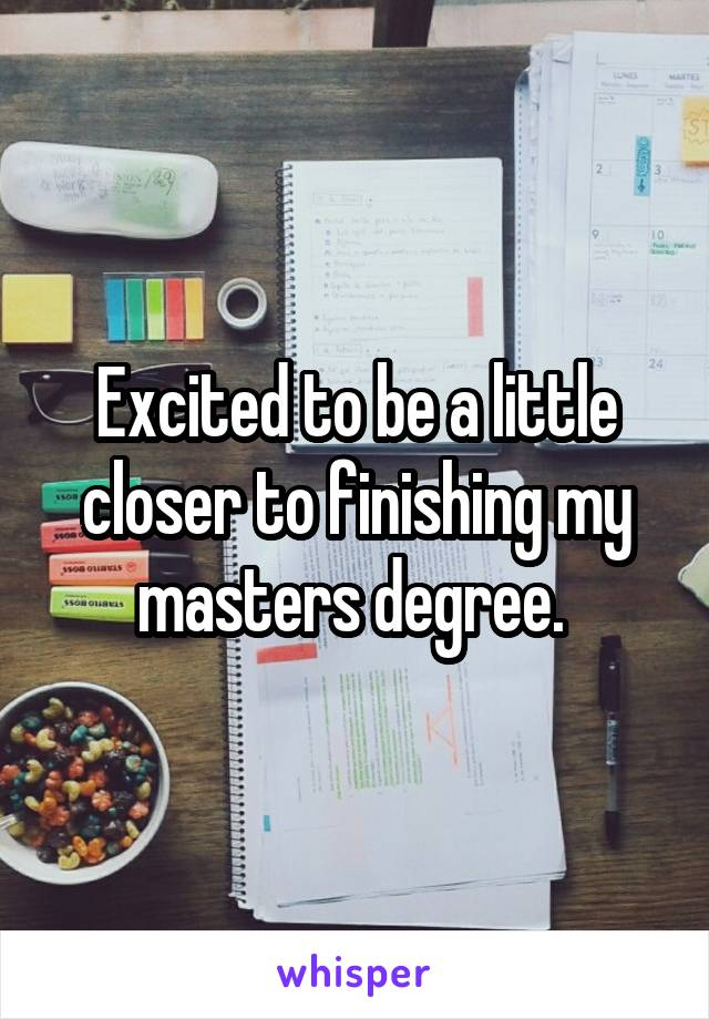 Excited to be a little closer to finishing my masters degree.