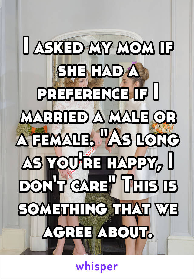 """I asked my mom if she had a preference if I married a male or a female. """"As long as you're happy, I don't care"""" This is something that we agree about."""