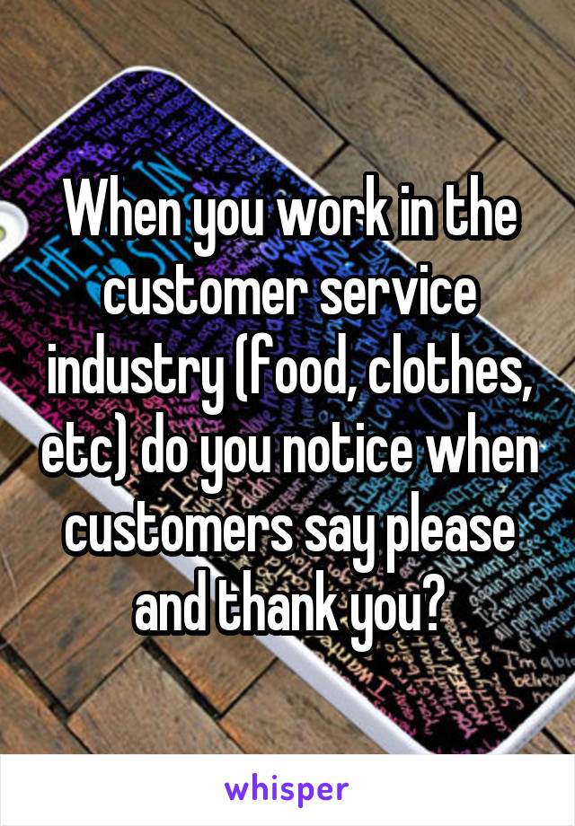When you work in the customer service industry (food, clothes, etc) do you notice when customers say please and thank you?