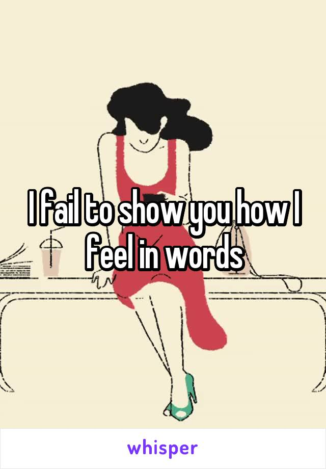 I fail to show you how I feel in words