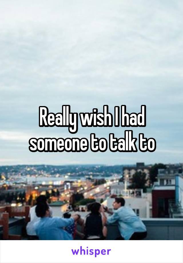 Really wish I had someone to talk to