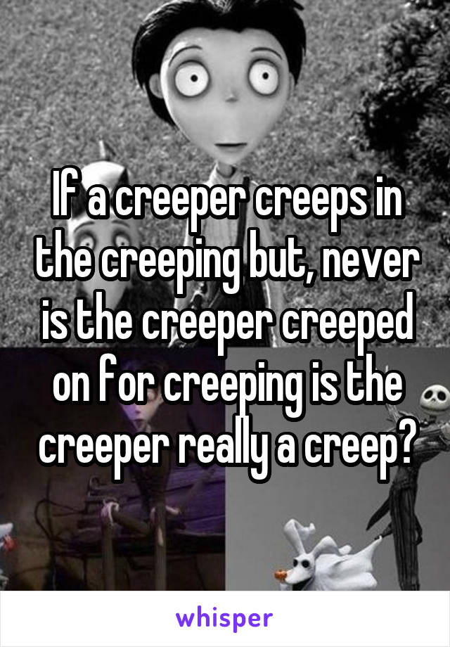 If a creeper creeps in the creeping but, never is the creeper creeped on for creeping is the creeper really a creep?