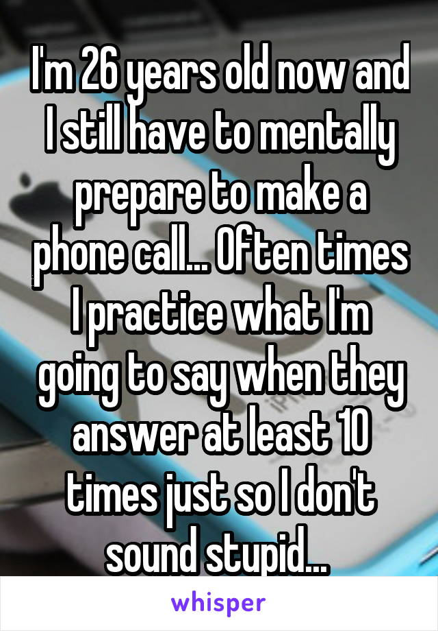 I'm 26 years old now and I still have to mentally prepare to make a phone call... Often times I practice what I'm going to say when they answer at least 10 times just so I don't sound stupid...