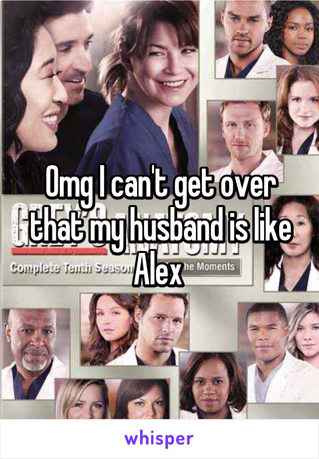 Omg I can't get over that my husband is like Alex