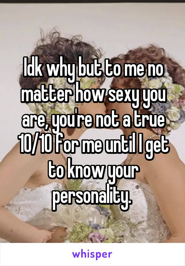 Idk why but to me no matter how sexy you are, you're not a true 10/10 for me until I get to know your personality.