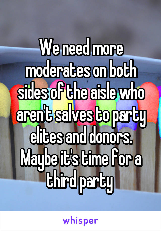 We need more moderates on both sides of the aisle who aren't salves to party elites and donors. Maybe it's time for a third party