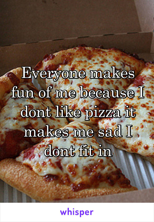 Everyone makes fun of me because I dont like pizza it makes me sad I dont fit in