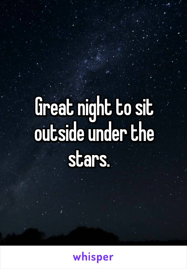Great night to sit outside under the stars.