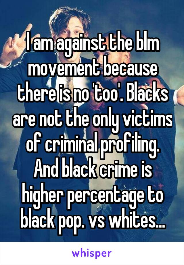 I am against the blm movement because there is no 'too'. Blacks are not the only victims of criminal profiling. And black crime is higher percentage to black pop. vs whites...