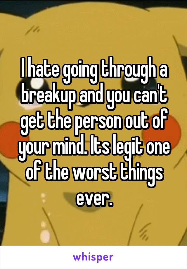 I hate going through a breakup and you can't get the person out of your mind. Its legit one of the worst things ever.