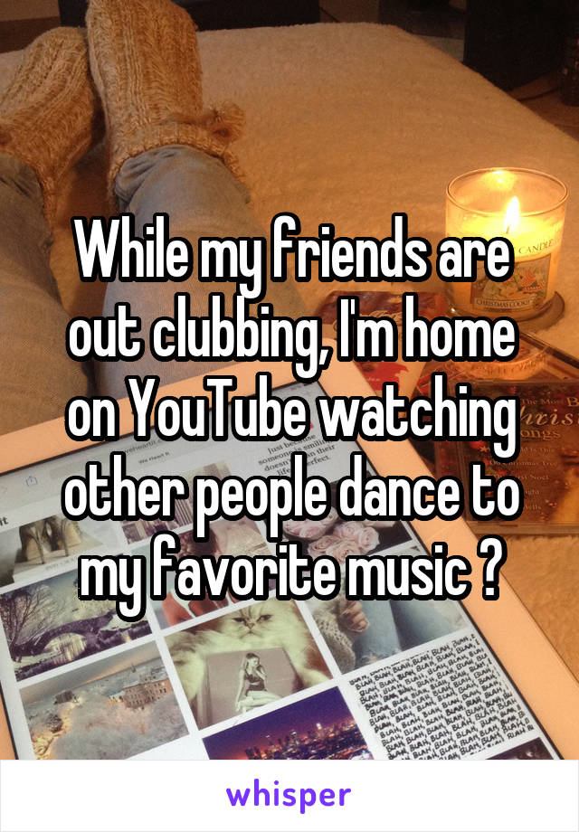 While my friends are out clubbing, I'm home on YouTube watching other people dance to my favorite music 😂