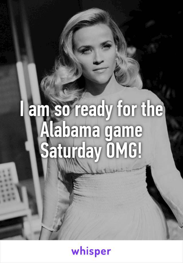 I am so ready for the Alabama game Saturday OMG!