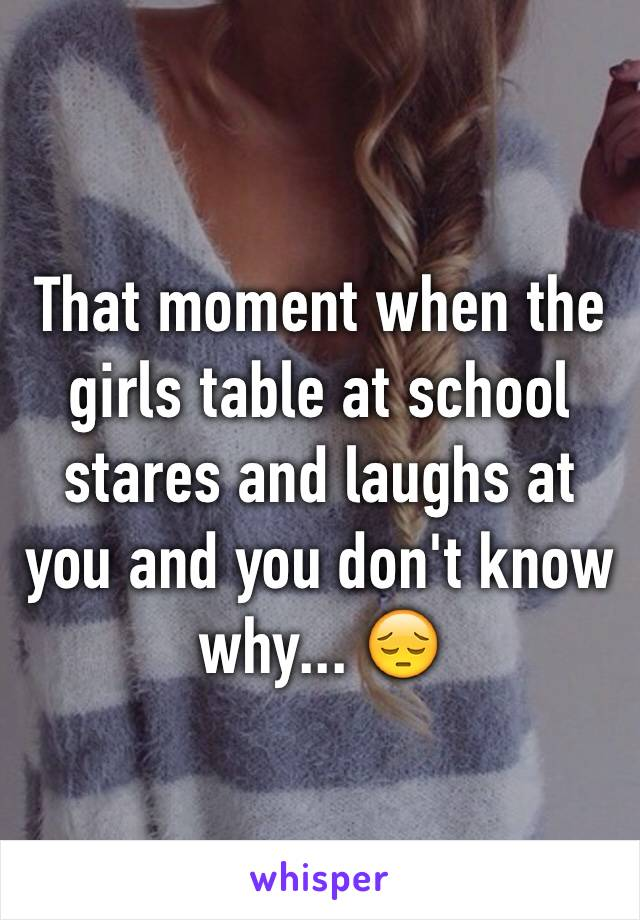That moment when the girls table at school stares and laughs at you and you don't know why... 😔