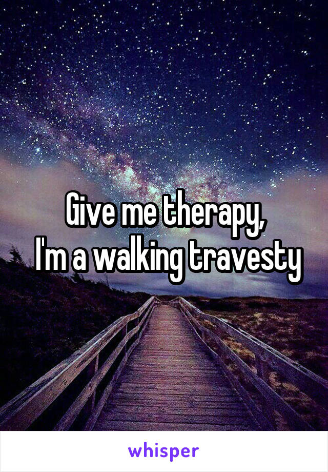 Give me therapy,  I'm a walking travesty