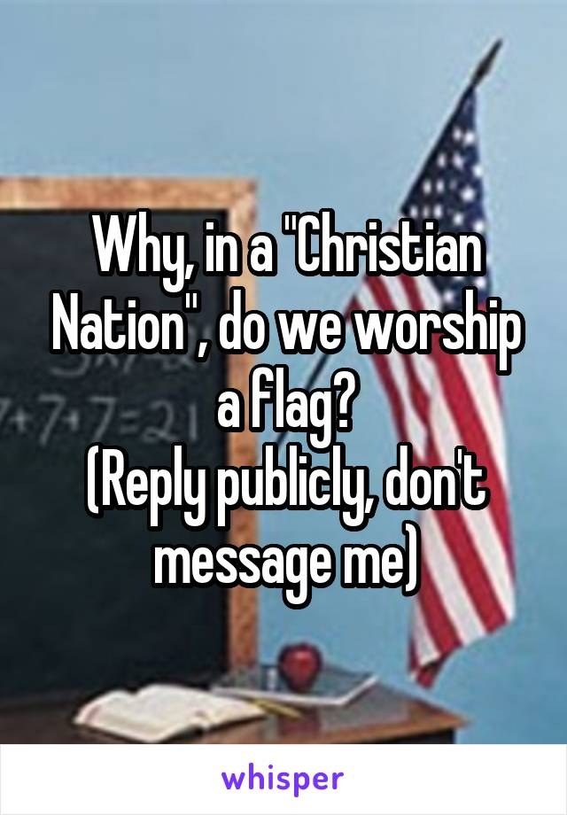 "Why, in a ""Christian Nation"", do we worship a flag? (Reply publicly, don't message me)"