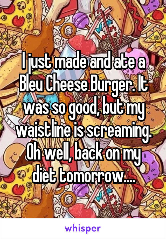 I just made and ate a Bleu Cheese Burger. It was so good, but my waistline is screaming. Oh well, back on my diet tomorrow....