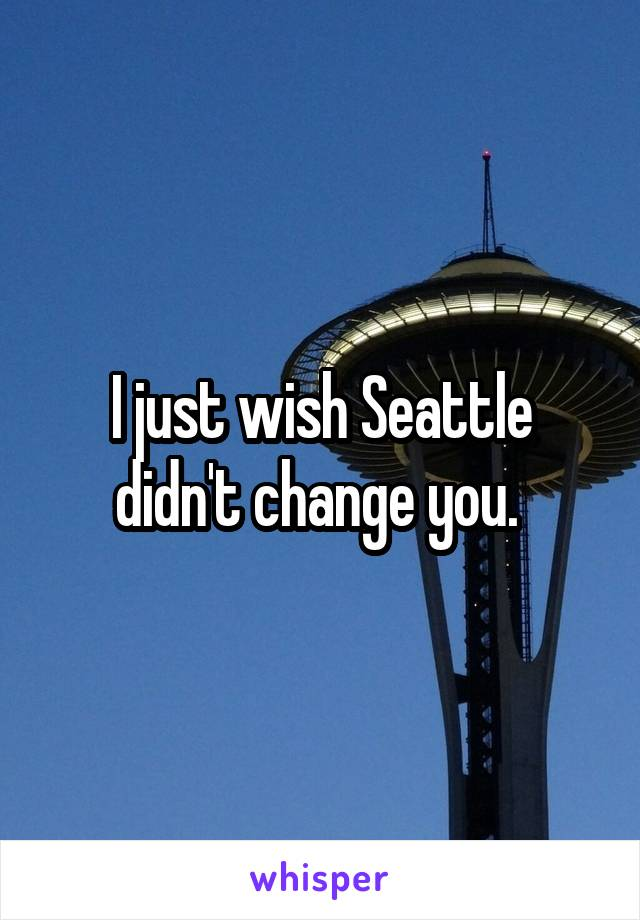 I just wish Seattle didn't change you.
