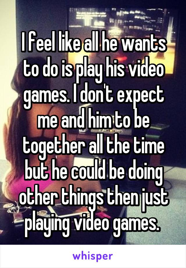 I feel like all he wants to do is play his video games. I don't expect me and him to be together all the time but he could be doing other things then just playing video games.