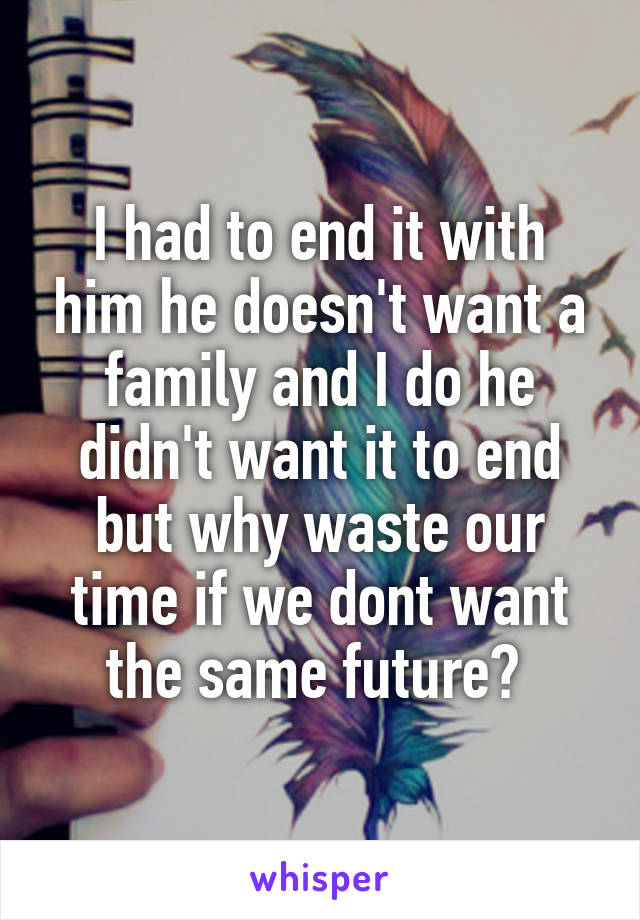 I had to end it with him he doesn't want a family and I do he didn't want it to end but why waste our time if we dont want the same future?