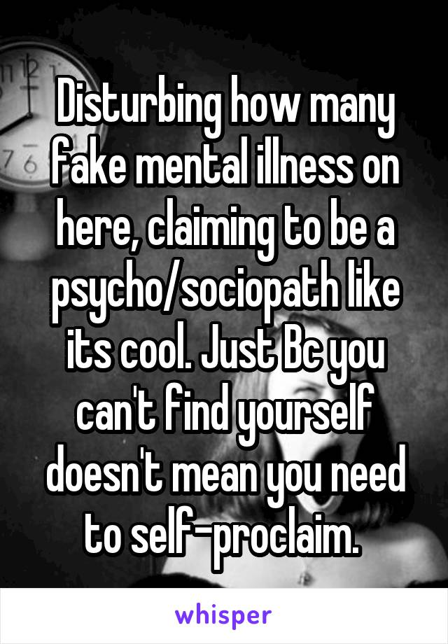 Disturbing how many fake mental illness on here, claiming to be a psycho/sociopath like its cool. Just Bc you can't find yourself doesn't mean you need to self-proclaim.
