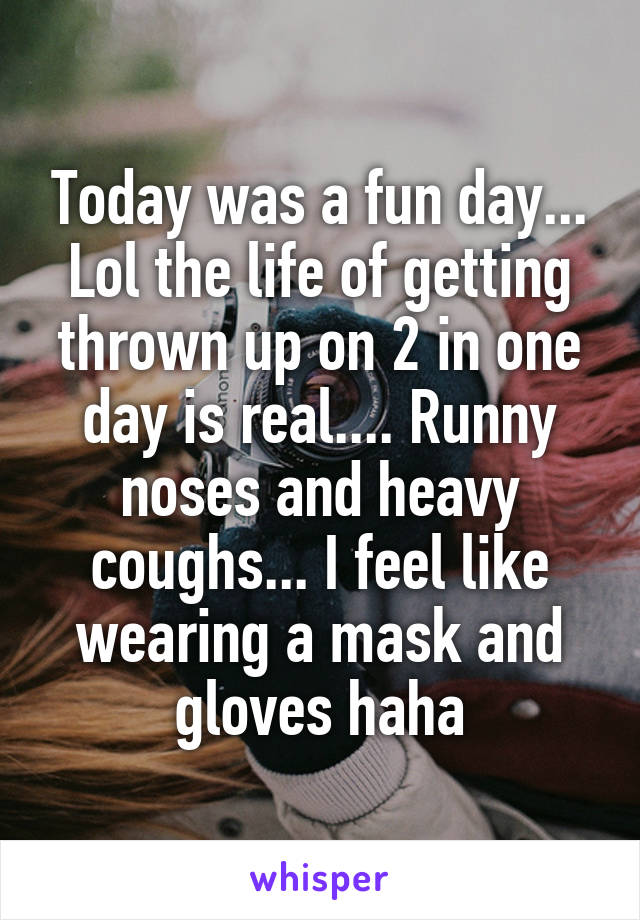 Today was a fun day... Lol the life of getting thrown up on 2 in one day is real.... Runny noses and heavy coughs... I feel like wearing a mask and gloves haha