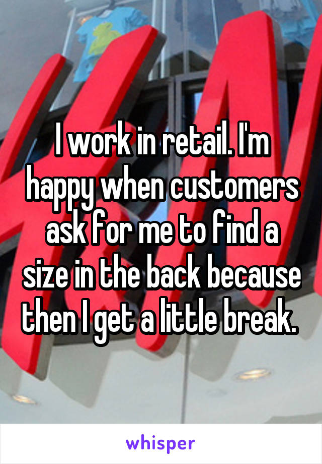 I work in retail. I'm happy when customers ask for me to find a size in the back because then I get a little break.
