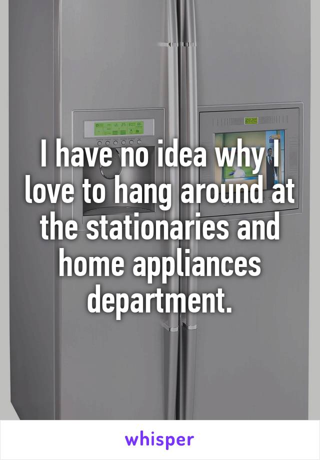 I have no idea why I love to hang around at the stationaries and home appliances department.