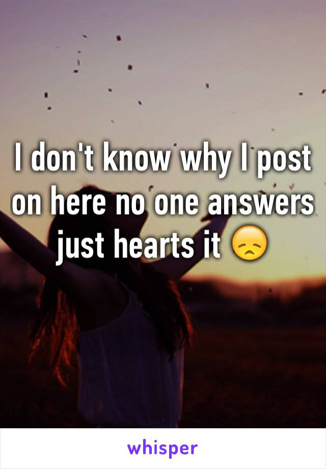 I don't know why I post on here no one answers just hearts it 😞
