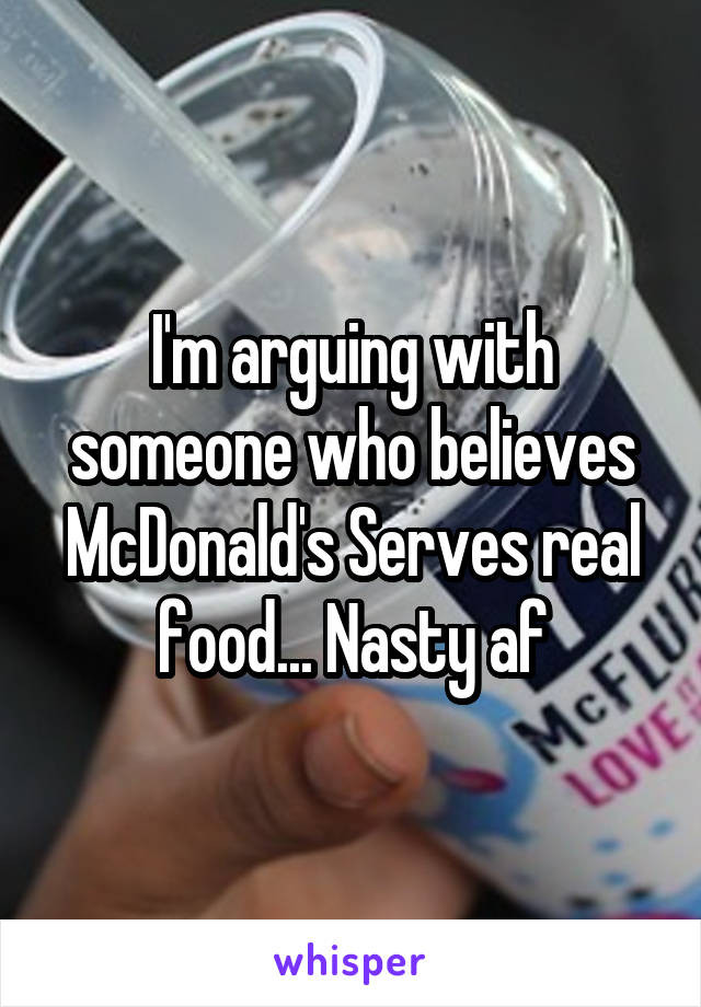 I'm arguing with someone who believes McDonald's Serves real food... Nasty af
