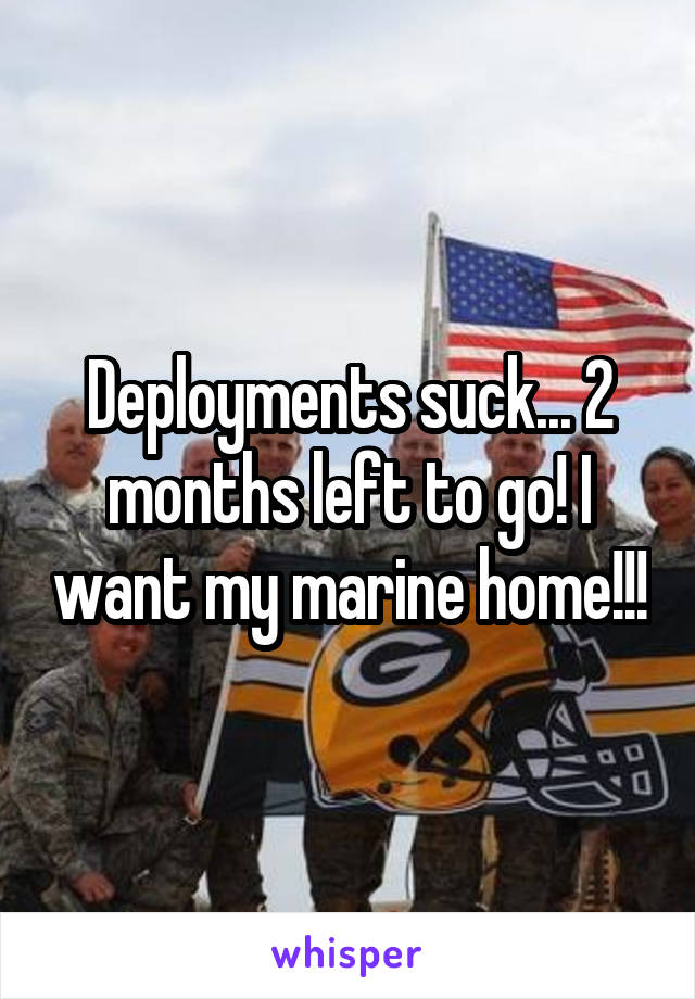Deployments suck... 2 months left to go! I want my marine home!!!
