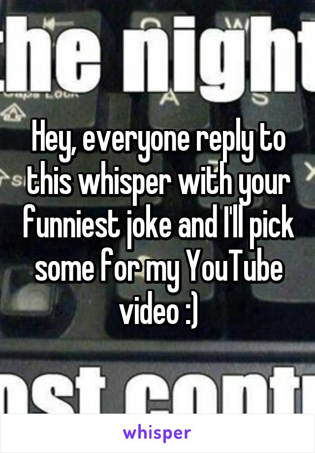 Hey, everyone reply to this whisper with your funniest joke and I'll pick some for my YouTube video :)