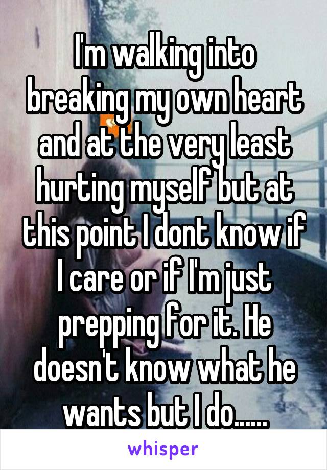 I'm walking into breaking my own heart and at the very least hurting myself but at this point I dont know if I care or if I'm just prepping for it. He doesn't know what he wants but I do......