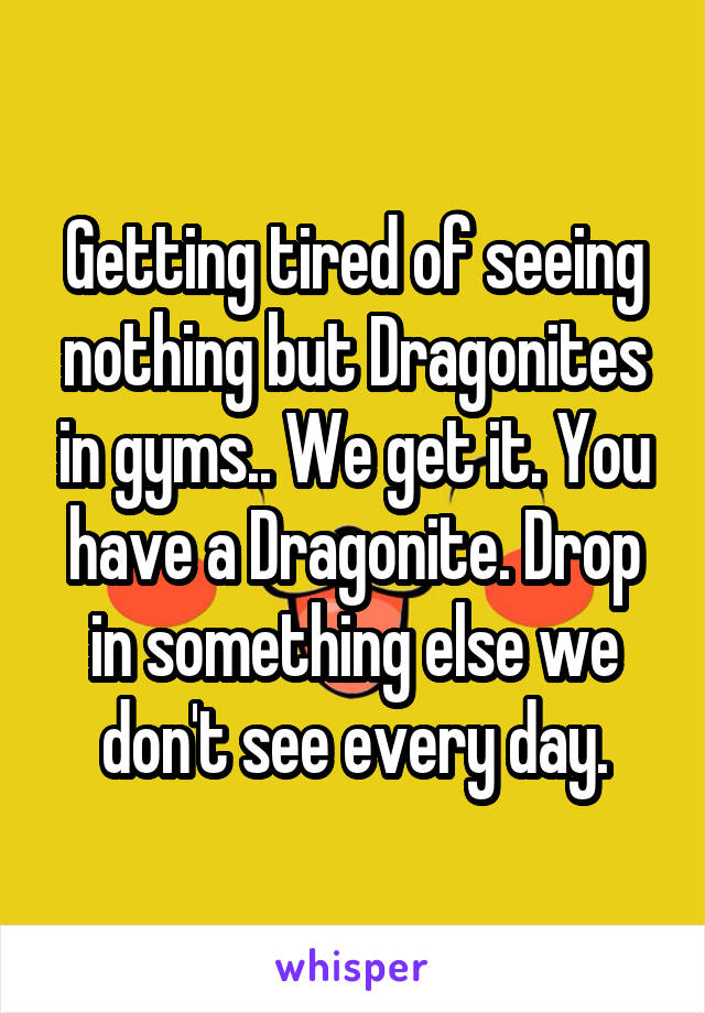 Getting tired of seeing nothing but Dragonites in gyms.. We get it. You have a Dragonite. Drop in something else we don't see every day.