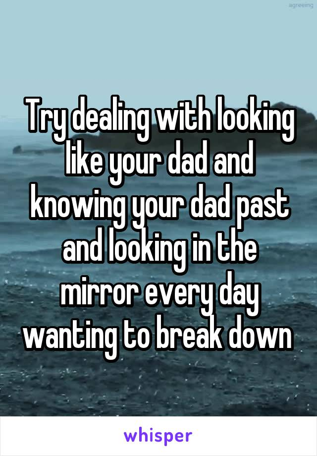 Try dealing with looking like your dad and knowing your dad past and looking in the mirror every day wanting to break down