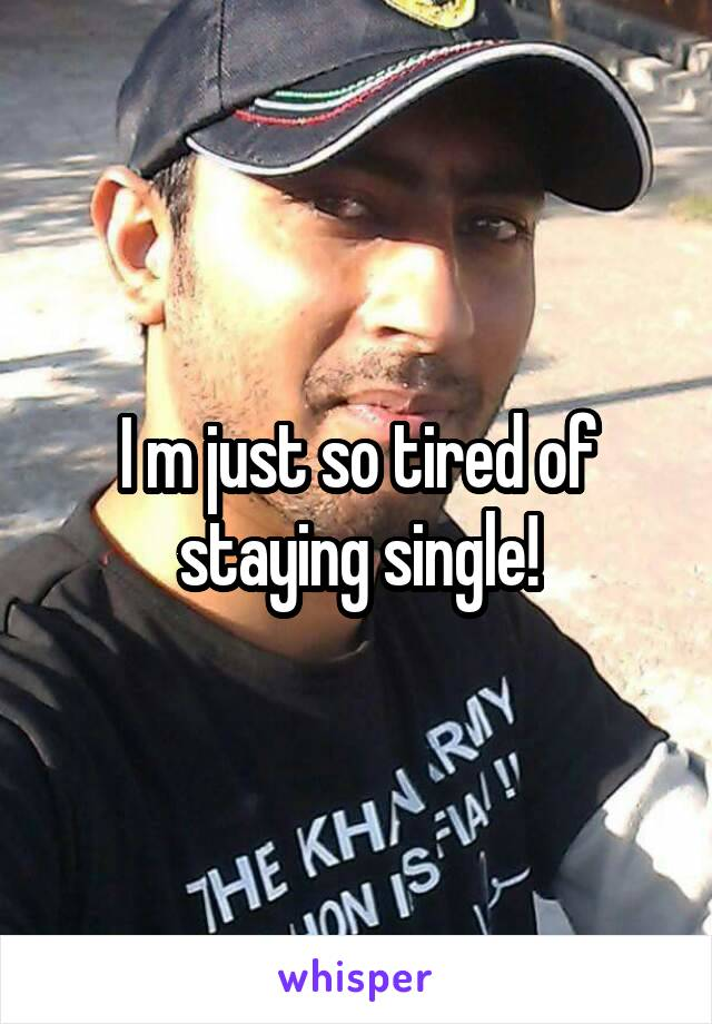 I m just so tired of staying single!