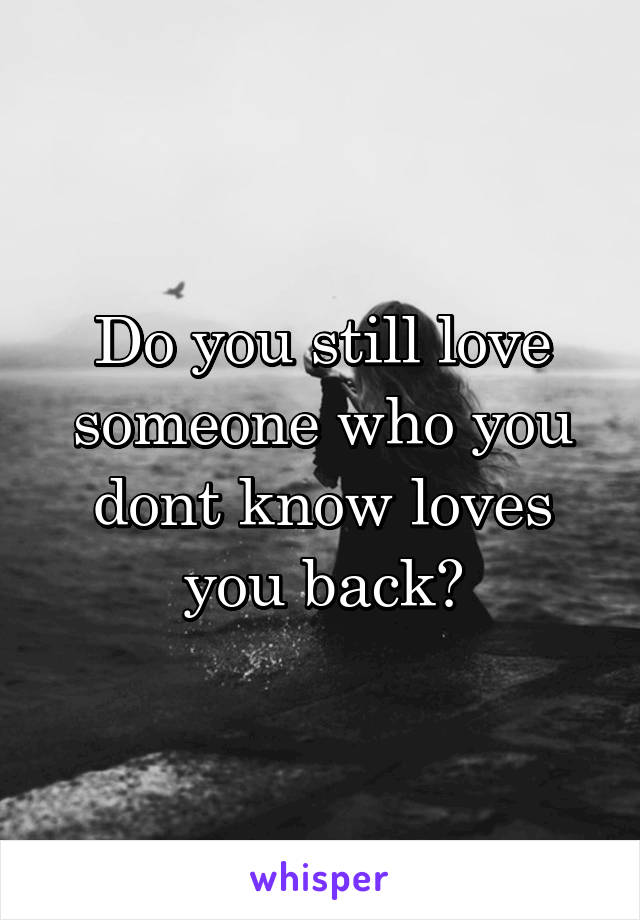 Do you still love someone who you dont know loves you back?