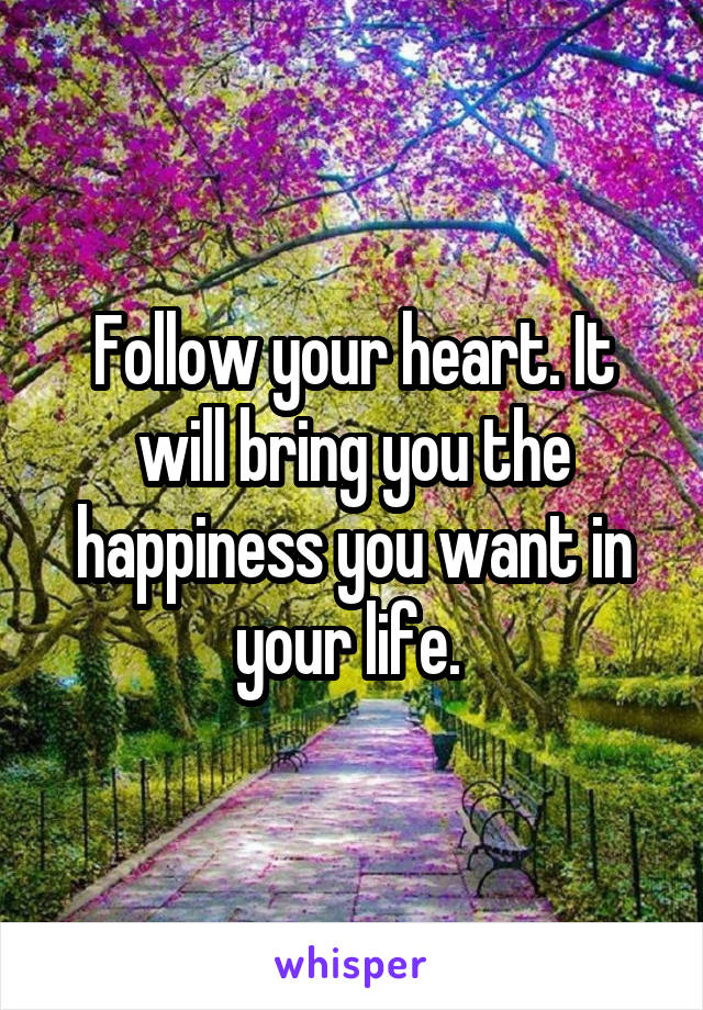 Follow your heart. It will bring you the happiness you want in your life.