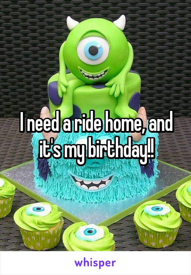 I need a ride home, and it's my birthday!!