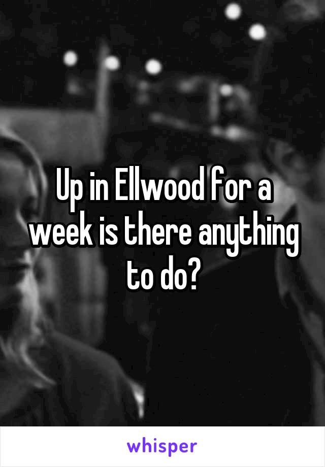 Up in Ellwood for a week is there anything to do?