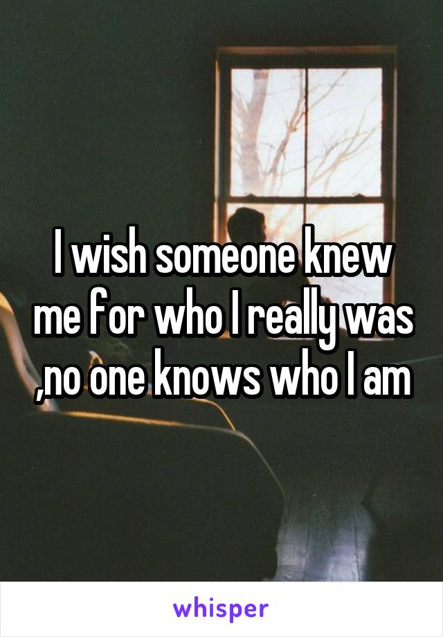 I wish someone knew me for who I really was ,no one knows who I am